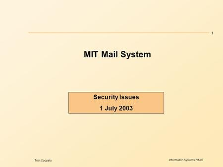 1 Information Systems 7/1/03 Tom Coppeto MIT Mail System Security Issues 1 July 2003.