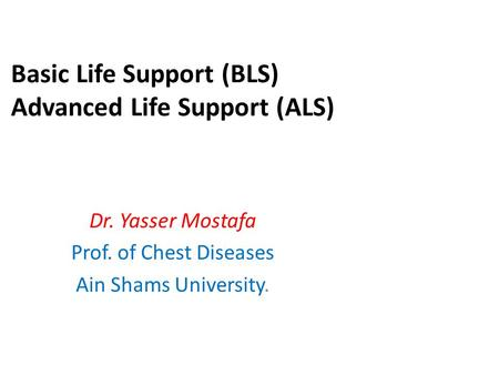 Basic Life Support (BLS) Advanced Life Support (ALS) Dr. Yasser Mostafa Prof. of Chest Diseases Ain Shams University.
