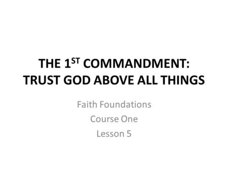 THE 1 ST COMMANDMENT: TRUST GOD ABOVE ALL THINGS Faith Foundations Course One Lesson 5.