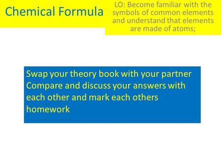 Chemical Formula LO: Become familiar with the symbols of common elements and understand that elements are made of atoms; Swap your theory book with your.