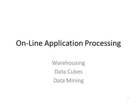 On-Line Application Processing Warehousing Data Cubes Data Mining 1.