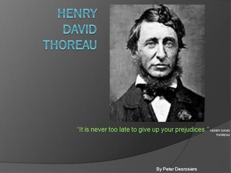 """It is never too late to give up your prejudices."" HENRY DAVID THOREAU By Peter Desrosiers."