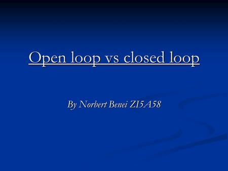 Open loop vs closed loop By Norbert Benei ZI5A58.