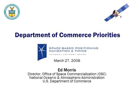 Department of Commerce Priorities March 27, 2008 Ed Morris Director, Office of Space Commercialization (OSC) National Oceanic & Atmospheric Administration.