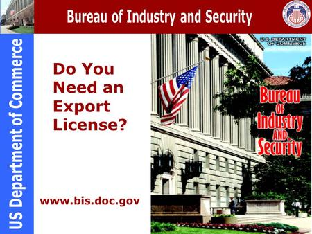 Do You Need an Export License? www.bis.doc.gov. Purpose of Export Controls To serve the national security, foreign policy, nonproliferation, and short.