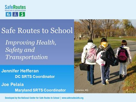 Safe Routes to School Improving Health, Safety and Transportation Lenexa, KS Jennifer Hefferan DC SRTS Coordinator Joe Pelaia Maryland SRTS Coordinator.