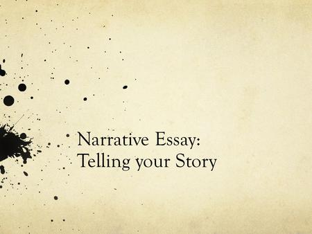 Narrative Essay: Telling your Story. Simply a Story Oral stories (what we did over the last weekend) Can come from your experiences, imagination, or a.