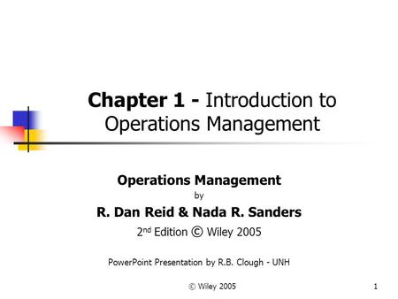 © Wiley 20051 Chapter 1 - Introduction to Operations Management Operations Management by R. Dan Reid & Nada R. Sanders 2 nd Edition © Wiley 2005 PowerPoint.
