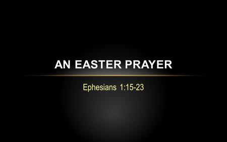 "Ephesians 1:15-23 AN EASTER PRAYER. The ""mystery"" revealed…  God's eternal purpose and final goal of the universe is to unite and sum up all things in."