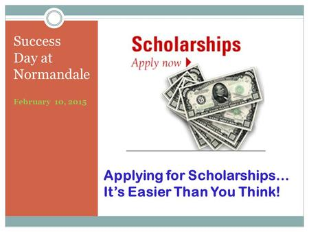 Applying for Scholarships… It's Easier Than You Think! Success Day at Normandale February 10, 2015.