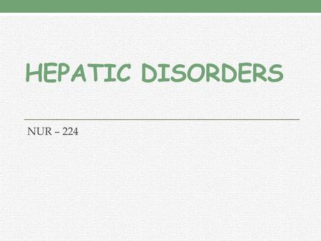 HEPATIC DISORDERS NUR – 224. LEARNING OUTCOMES Explain liver function tests. Relate jaundice, portal hypertension, ascites, varices, nutritional deficiencies.