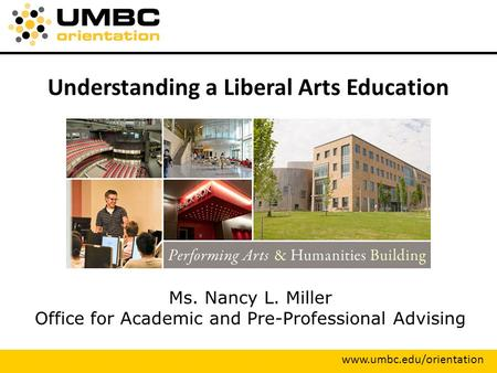 Understanding a Liberal Arts Education Ms. Nancy L. Miller Office for Academic and Pre-Professional Advising www.umbc.edu/orientation.