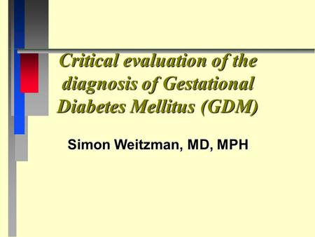 Critical evaluation of the diagnosis of Gestational Diabetes Mellitus (GDM) Simon Weitzman, MD, MPH.