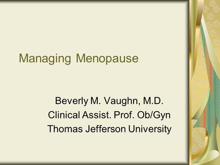 Managing Menopause Beverly M. Vaughn, M.D. Clinical Assist. Prof. Ob/Gyn Thomas Jefferson University.