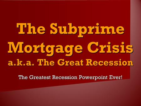 The Subprime Mortgage Crisis a.k.a. The Great Recession The Greatest Recession Powerpoint Ever!