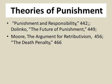 "Theories of Punishment ""Punishment and Responsibility,"" 442;; Dolinko, ""The Future of Punishment,"" 449; Moore, The Argument for Retributivism, 456; ""The."