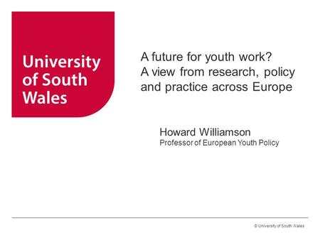 © University of South Wales A future for youth work? A view from research, policy and practice across Europe Howard Williamson Professor of European Youth.