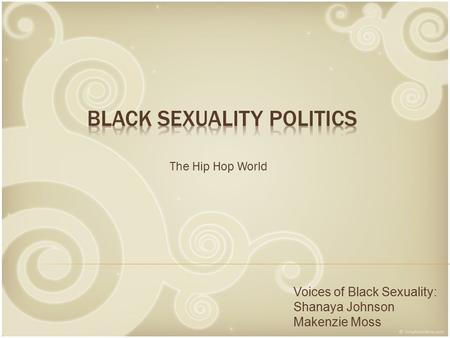 The Hip Hop World Voices of Black Sexuality: Shanaya Johnson Makenzie Moss.