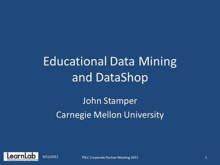 Educational Data Mining and DataShop John Stamper Carnegie Mellon University 1 9/12/2012 PSLC Corporate Partner Meeting 2012.