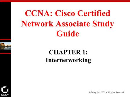 © Wiley Inc. 2006. All Rights Reserved. CCNA: Cisco Certified Network Associate Study Guide CHAPTER 1: Internetworking.