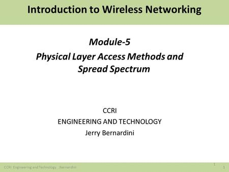 REFERENCES CCRI Engineering and Technology Jbernardini 1 Introduction to Wireless Networking <strong>Module</strong>-5 Physical Layer Access Methods and Spread Spectrum.