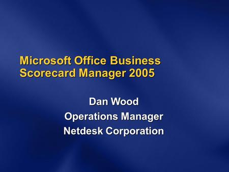 Microsoft Office Business Scorecard Manager 2005 Dan Wood Operations Manager Netdesk Corporation.