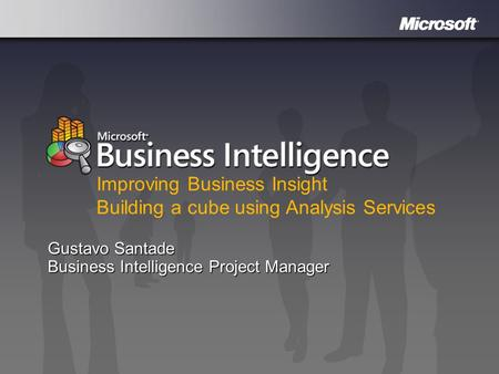 Microsoft Business Intelligence Gustavo Santade Business Intelligence Project Manager Improving Business Insight Building a cube using Analysis Services.