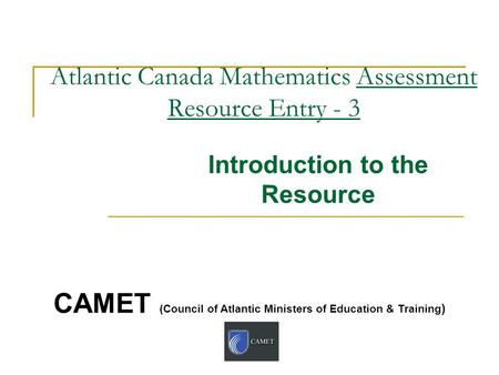 Atlantic Canada Mathematics Assessment Resource Entry - 3 Introduction to the Resource CAMET (Council of Atlantic Ministers of Education & Training )