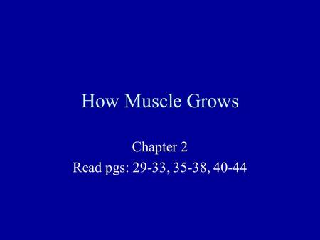 How Muscle Grows Chapter 2 Read pgs: 29-33, 35-38, 40-44.