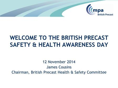 12 November 2014 James Cousins Chairman, British Precast Health & Safety Committee WELCOME TO THE BRITISH PRECAST SAFETY & HEALTH AWARENESS DAY.