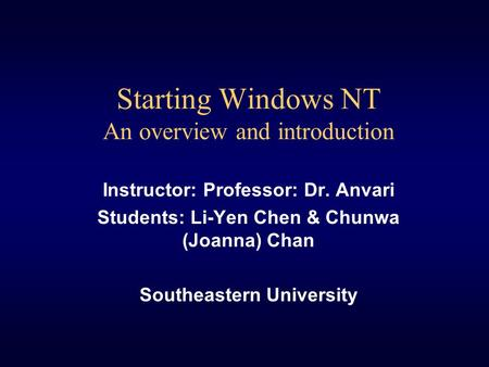 Starting Windows NT An overview and introduction Instructor: Professor: Dr. Anvari Students: Li-Yen Chen & Chunwa (Joanna) Chan Southeastern University.