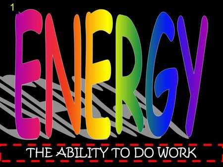 THE ABILITY TO DO WORK 1. Energy Energy helps us do things. It gives us light. It warms our bodies and homes. It bakes cakes and keeps milk cold. It runs.