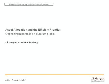 Asset Allocation and the Efficient Frontier: Optimizing a portfolio's risk/return profile J.P. Morgan Investment Academy SM FOR INSTITUTIONAL USE ONLY.