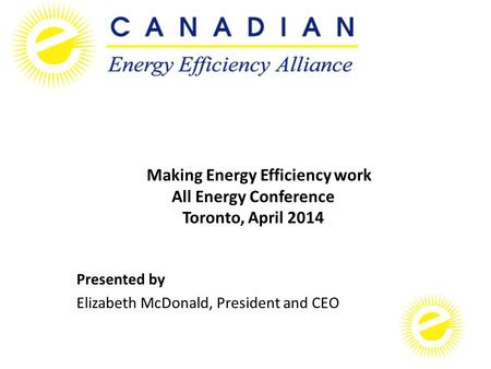 Making Energy Efficiency work All Energy Conference Toronto, April 2014 Presented by Elizabeth McDonald, President and CEO.