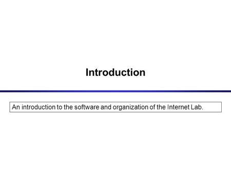 Introduction An introduction to the software and organization of the Internet Lab.