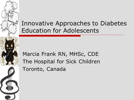 Innovative Approaches to Diabetes Education for Adolescents Marcia Frank RN, MHSc, CDE The Hospital for Sick Children Toronto, Canada.