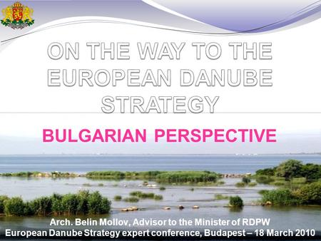 Arch. Belin Mollov, Advisor to the Minister of RDPW European Danube Strategy expert conference, Budapest – 18 March 2010 BULGARIAN PERSPECTIVE.