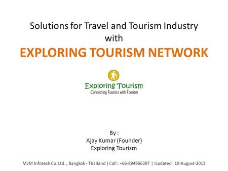 Solutions for Travel and Tourism Industry with EXPLORING TOURISM NETWORK By : Ajay Kumar (Founder) Exploring Tourism MvM Infotech Co. Ltd., Bangkok - Thailand.