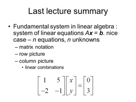 Last lecture summary Fundamental system in linear algebra : system of linear equations Ax = b. nice case – n equations, n unknowns matrix notation row.
