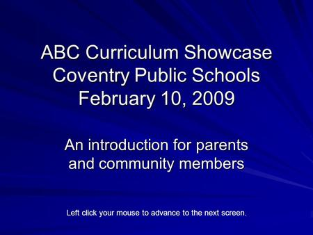 ABC Curriculum Showcase Coventry Public Schools February 10, 2009 An introduction for parents and community members Left click your mouse to advance to.