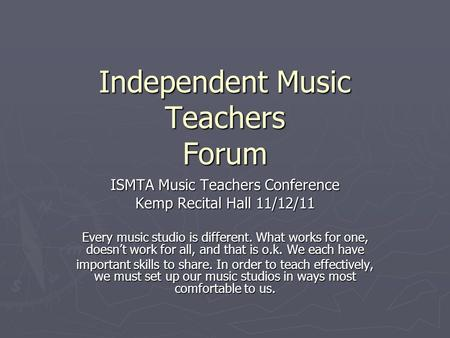 Independent Music Teachers Forum ISMTA Music Teachers Conference Kemp Recital Hall 11/12/11 Every music studio is different. What works for one, doesn't.