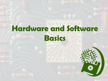 "Hardware and Software Basics. Computer Hardware  Central Processing Unit - also called ""The Chip"", a CPU, a processor, or a microprocessor  Memory (RAM)"