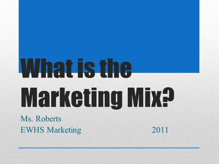 What is the Marketing Mix? Ms. Roberts EWHS Marketing 2011.