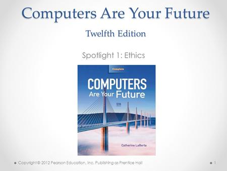 Computers Are Your Future Twelfth Edition Spotlight 1: Ethics Copyright © 2012 Pearson Education, Inc. Publishing as Prentice Hall 1.
