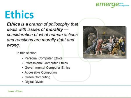 Ethics Ethics is a branch of philosophy that deals with issues of morality —consideration of what human actions and reactions are morally right and wrong.