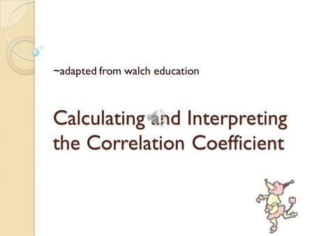 Calculating and Interpreting the Correlation Coefficient ~adapted from walch education.