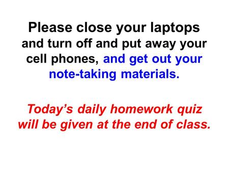 Please close your laptops and turn off and put away your cell phones, and get out your note-taking materials. Today's daily homework quiz will be given.