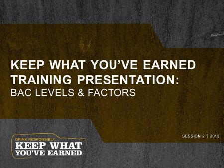 KEEP WHAT YOU'VE EARNED TRAINING PRESENTATION: BAC LEVELS & FACTORS SESSION 2 │ 2013.