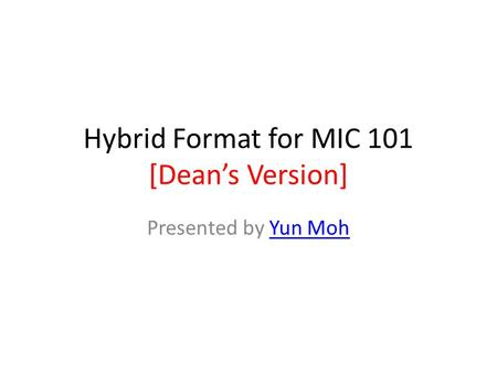 Hybrid Format for MIC 101 [Dean's Version] Presented by Yun MohYun Moh.