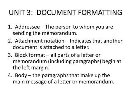 UNIT 3: DOCUMENT FORMATTING 1. Addressee – The person to whom you are sending the memorandum. 2. Attachment notation – Indicates that another document.
